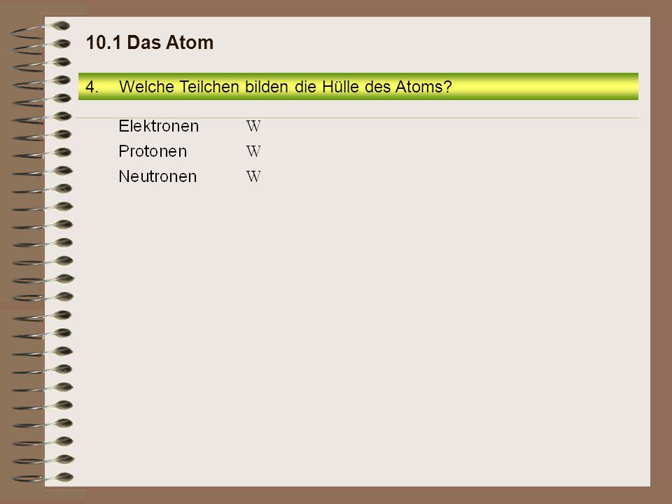 4.Welche Teilchen bilden die Hülle des Atoms? 10.1 Das Atom