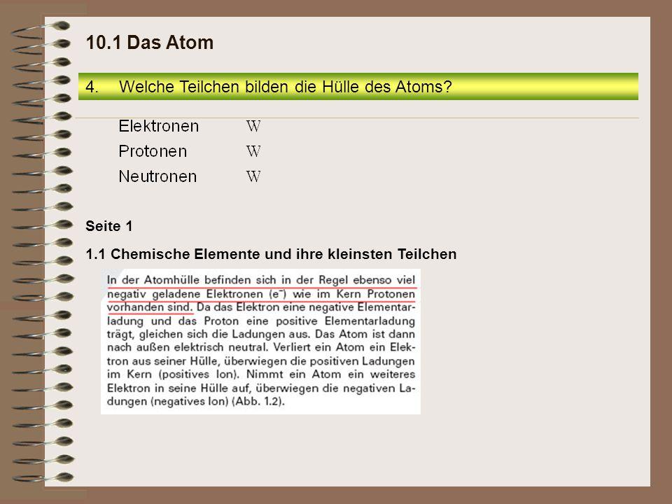 Seite 1 1.1 Chemische Elemente und ihre kleinsten Teilchen 4.Welche Teilchen bilden die Hülle des Atoms? 10.1 Das Atom