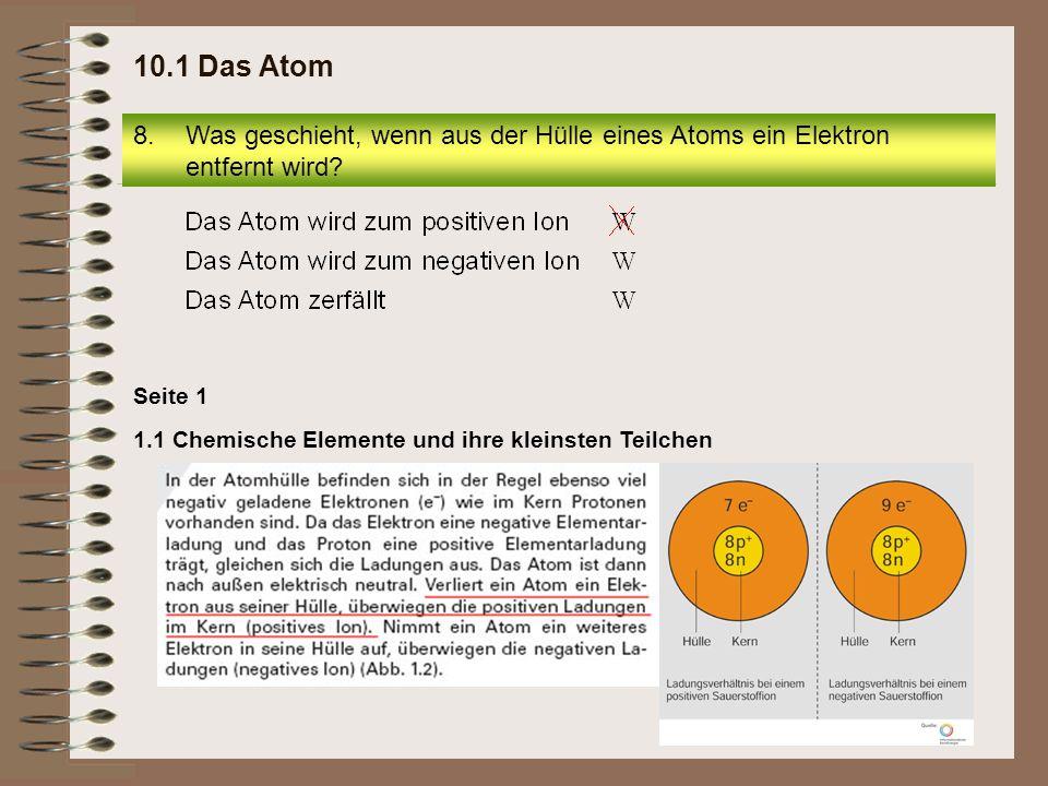 8.Was geschieht, wenn aus der Hülle eines Atoms ein Elektron entfernt wird? 10.1 Das Atom Seite 1 1.1 Chemische Elemente und ihre kleinsten Teilchen