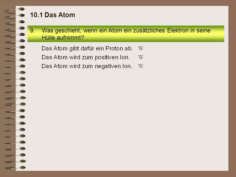 9.Was geschieht, wenn ein Atom ein zusätzliches Elektron in seine Hülle aufnimmt? 10.1 Das Atom