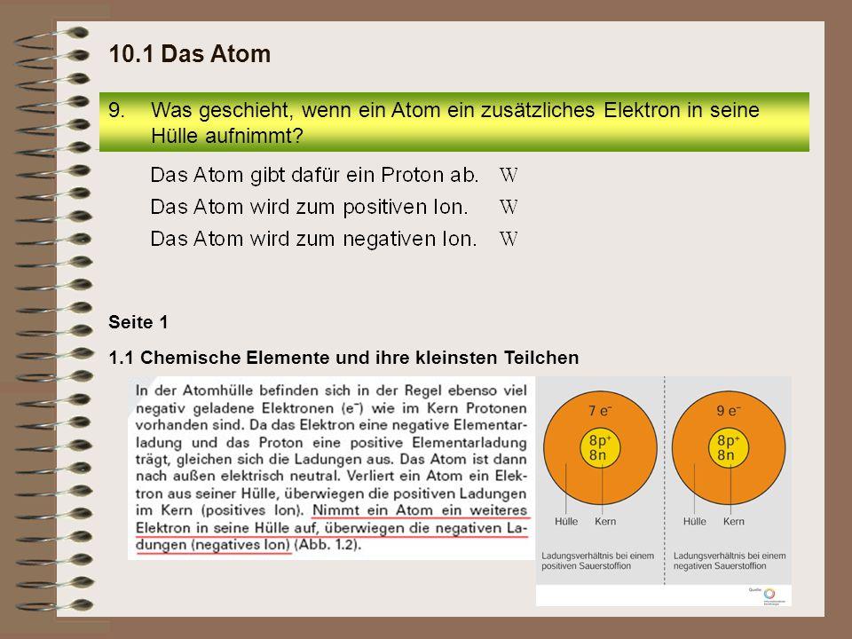 9.Was geschieht, wenn ein Atom ein zusätzliches Elektron in seine Hülle aufnimmt? 10.1 Das Atom Seite 1 1.1 Chemische Elemente und ihre kleinsten Teil