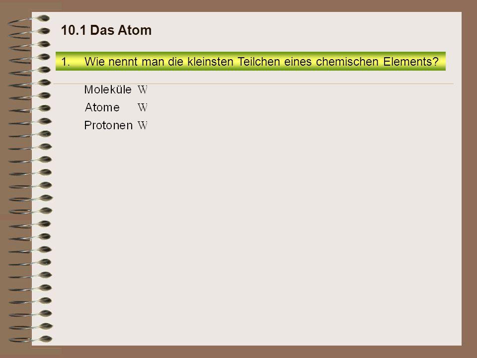 1.Wie nennt man die kleinsten Teilchen eines chemischen Elements? 10.1 Das Atom
