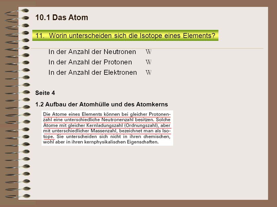 1.2 Aufbau der Atomhülle und des Atomkerns Seite 4 11.Worin unterscheiden sich die Isotope eines Elements? 10.1 Das Atom