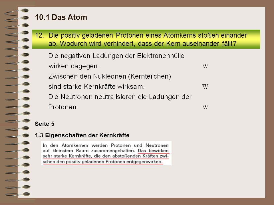 1.3 Eigenschaften der Kernkräfte Seite 5 12.Die positiv geladenen Protonen eines Atomkerns stoßen einander ab. Wodurch wird verhindert, dass der Kern