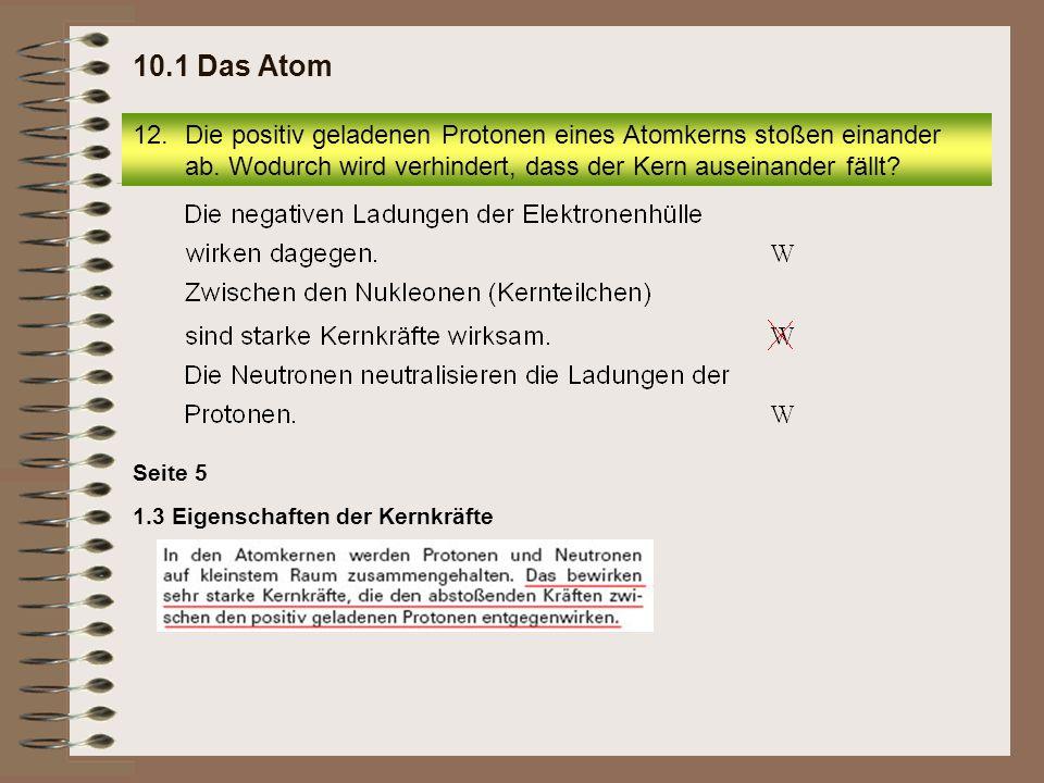 12.Die positiv geladenen Protonen eines Atomkerns stoßen einander ab. Wodurch wird verhindert, dass der Kern auseinander fällt? 10.1 Das Atom 1.3 Eige