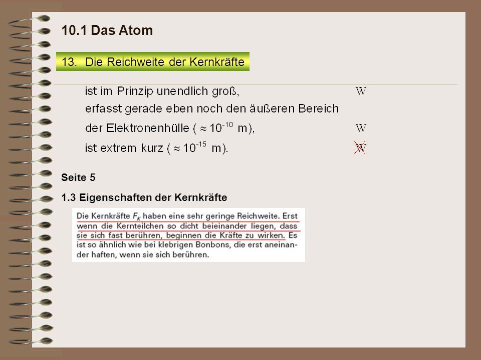 1.3 Eigenschaften der Kernkräfte Seite 5 13.Die Reichweite der Kernkräfte 10.1 Das Atom