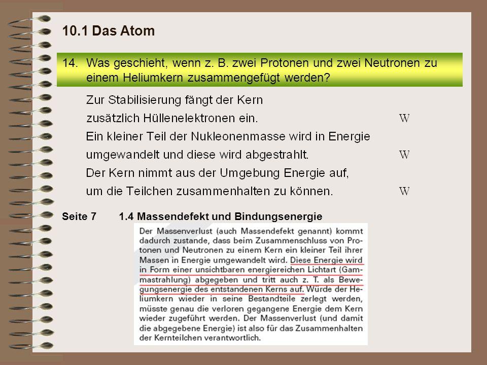 1.4 Massendefekt und BindungsenergieSeite 7 14.Was geschieht, wenn z. B. zwei Protonen und zwei Neutronen zu einem Heliumkern zusammengefügt werden? 1