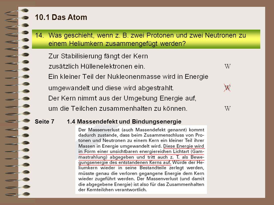 14.Was geschieht, wenn z. B. zwei Protonen und zwei Neutronen zu einem Heliumkern zusammengefügt werden? 10.1 Das Atom 1.4 Massendefekt und Bindungsen