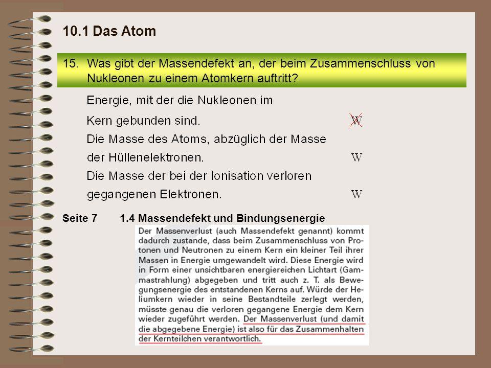 15.Was gibt der Massendefekt an, der beim Zusammenschluss von Nukleonen zu einem Atomkern auftritt? 10.1 Das Atom 1.4 Massendefekt und Bindungsenergie