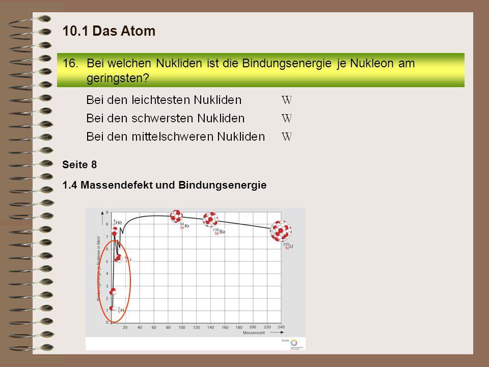 1.4 Massendefekt und Bindungsenergie Seite 8 16.Bei welchen Nukliden ist die Bindungsenergie je Nukleon am geringsten? 10.1 Das Atom