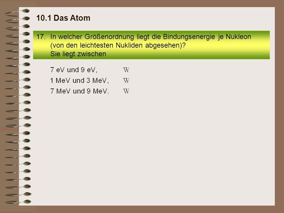17.In welcher Größenordnung liegt die Bindungsenergie je Nukleon (von den leichtesten Nukliden abgesehen)? Sie liegt zwischen 10.1 Das Atom