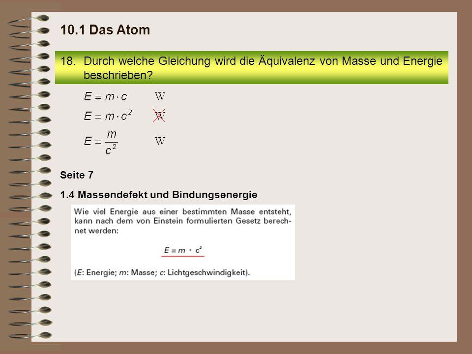 18.Durch welche Gleichung wird die Äquivalenz von Masse und Energie beschrieben? 10.1 Das Atom 1.4 Massendefekt und Bindungsenergie Seite 7