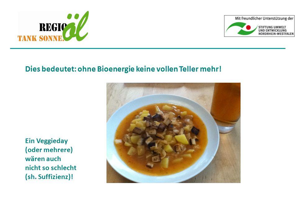 Dies bedeutet: ohne Bioenergie keine vollen Teller mehr! Ein Veggieday (oder mehrere) wären auch nicht so schlecht (sh. Suffizienz)!
