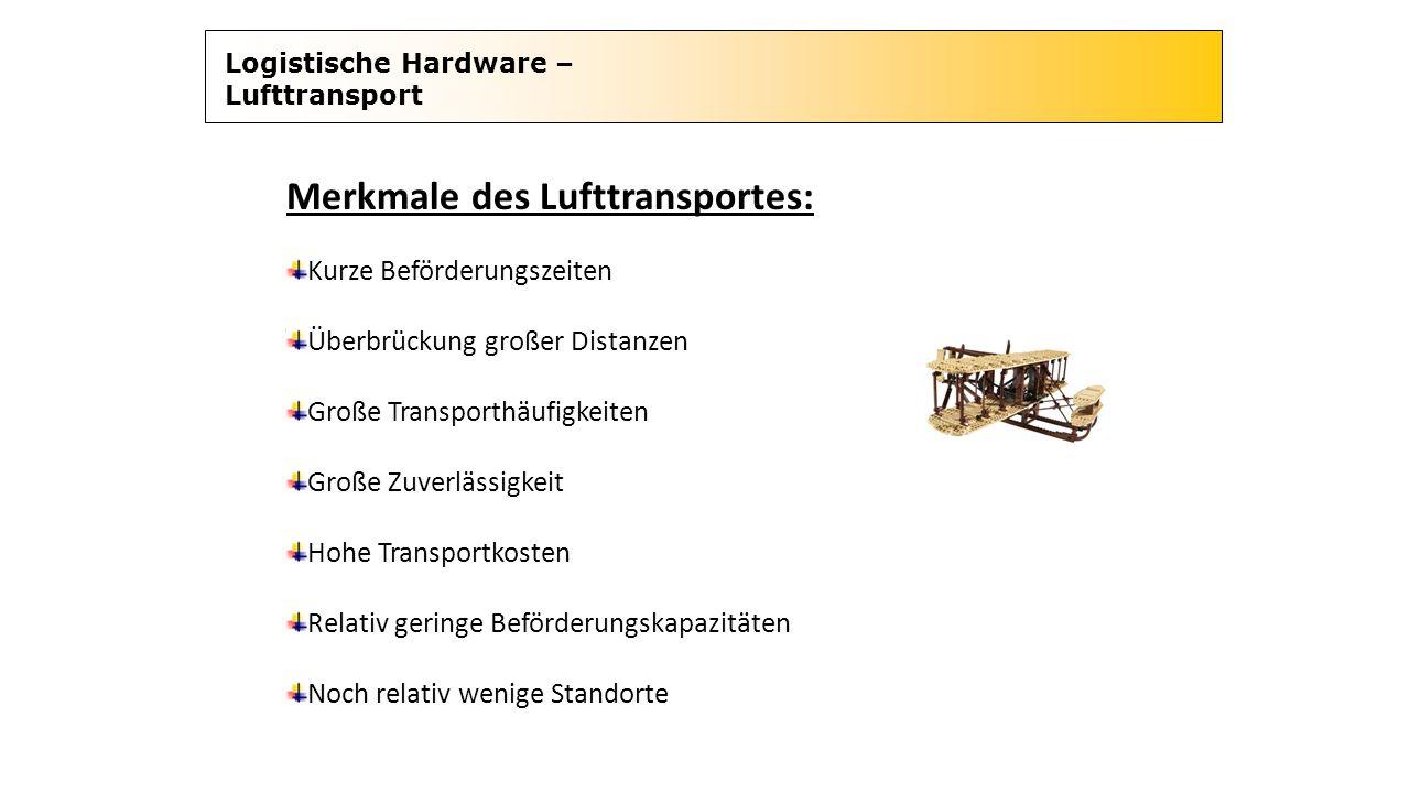 Logistische Hardware – Lufttransport Merkmale des Lufttransportes: Kurze Beförderungszeiten Überbrückung großer Distanzen Große Transporthäufigkeiten