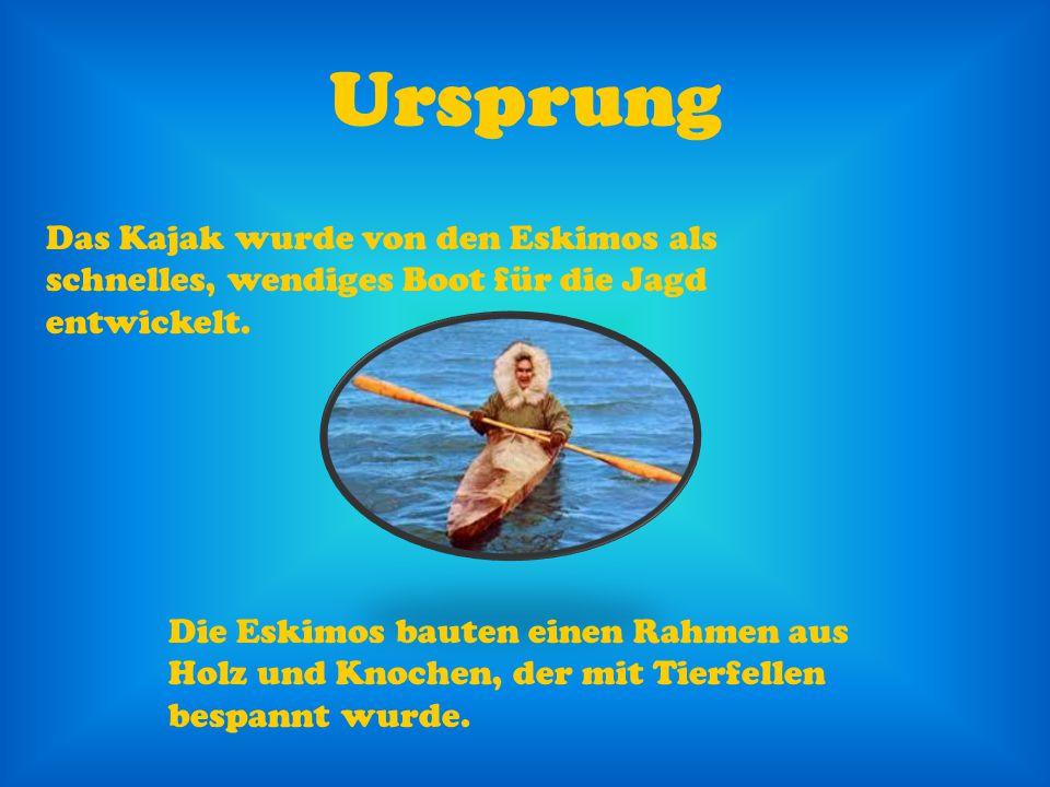 Ursprung Das Kajak wurde von den Eskimos als schnelles, wendiges Boot für die Jagd entwickelt. Die Eskimos bauten einen Rahmen aus Holz und Knochen, d