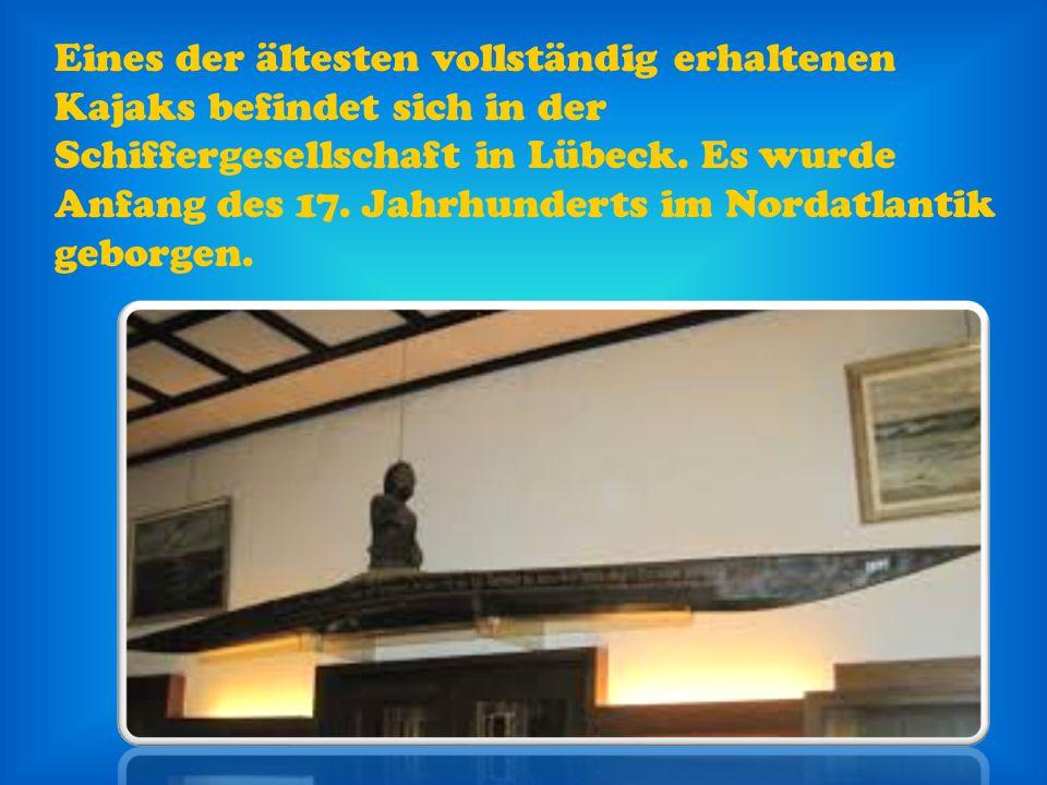 Eines der ältesten vollständig erhaltenen Kajaks befindet sich in der Schiffergesellschaft in Lübeck. Es wurde Anfang des 17. Jahrhunderts im Nordatla