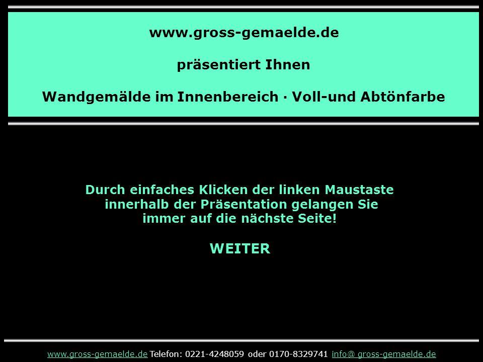 www.gross-gemaelde.de präsentiert Ihnen Wandgemälde im Innenbereich · Voll-und Abtönfarbe Durch einfaches Klicken der linken Maustaste innerhalb der Präsentation gelangen Sie immer auf die nächste Seite.