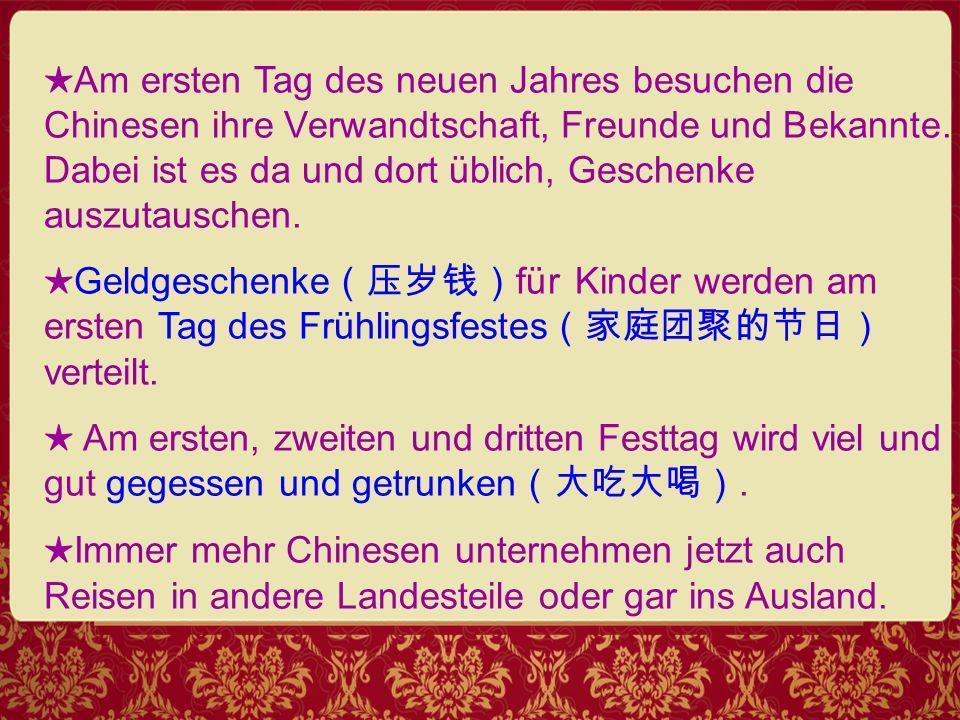 ★ Am ersten Tag des neuen Jahres besuchen die Chinesen ihre Verwandtschaft, Freunde und Bekannte.