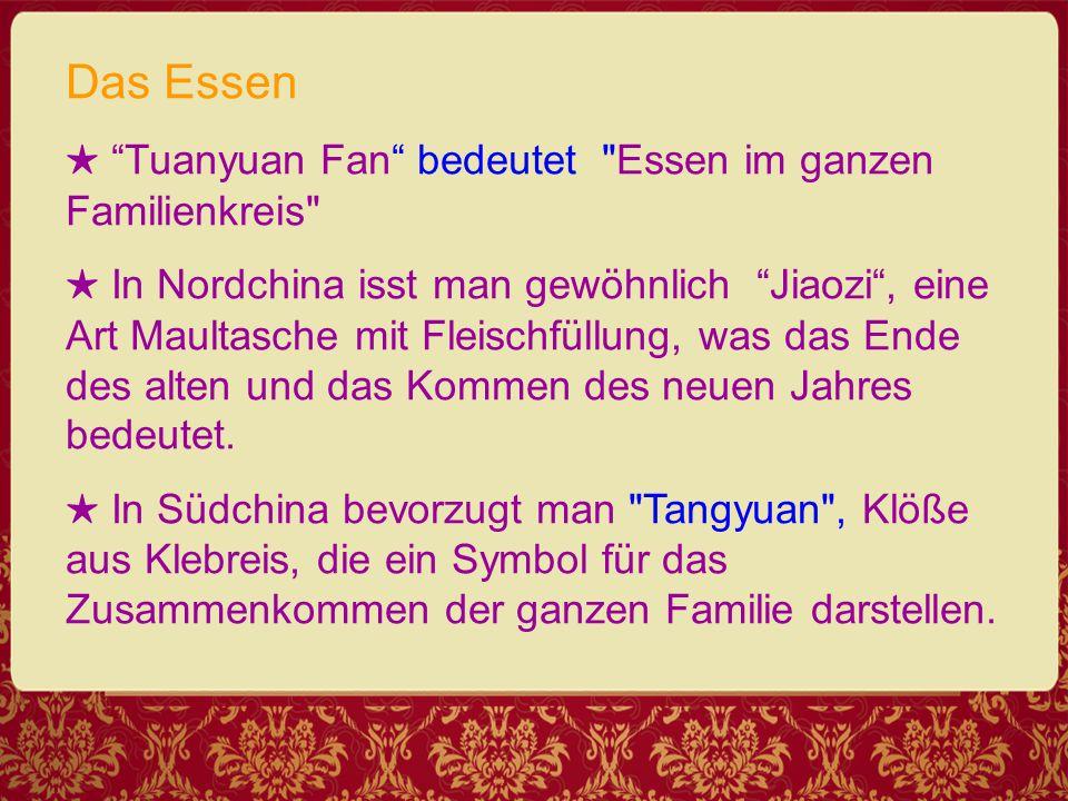 Das Essen ★ Tuanyuan Fan bedeutet Essen im ganzen Familienkreis ★ In Nordchina isst man gewöhnlich Jiaozi , eine Art Maultasche mit Fleischfüllung, was das Ende des alten und das Kommen des neuen Jahres bedeutet.