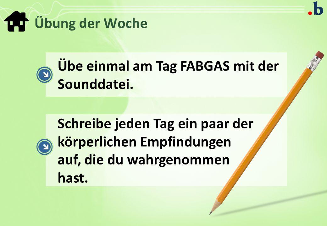 Übung der Woche Übe einmal am Tag FABGAS mit der Sounddatei.