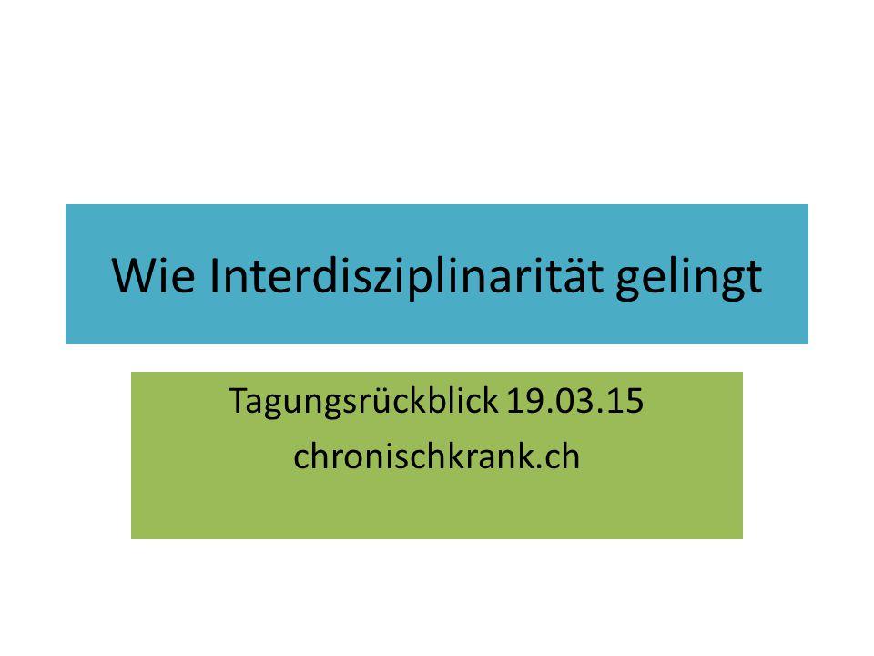 Wie Interdisziplinarität gelingt Tagungsrückblick 19.03.15 chronischkrank.ch