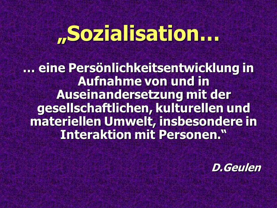 """""""Sozialisation… … eine Persönlichkeitsentwicklung in Aufnahme von und in Auseinandersetzung mit der gesellschaftlichen, kulturellen und materiellen Um"""
