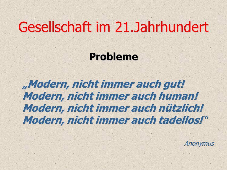"Gesellschaft im 21.Jahrhundert Probleme ""Modern, nicht immer auch gut! Modern, nicht immer auch human! Modern, nicht immer auch nützlich! Modern, nich"