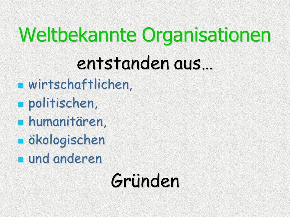 Weltbekannte Organisationen entstanden aus… wirtschaftlichen, wirtschaftlichen, politischen, politischen, humanitären, humanitären, ökologischen ökolo