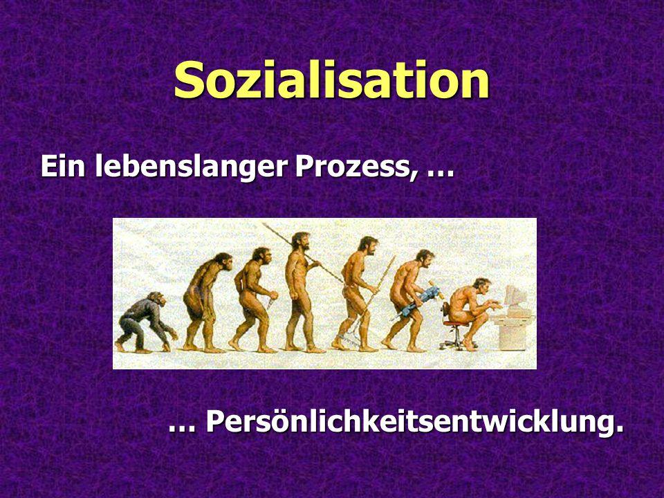 Sozialisation Ein lebenslanger Prozess, … … Persönlichkeitsentwicklung.
