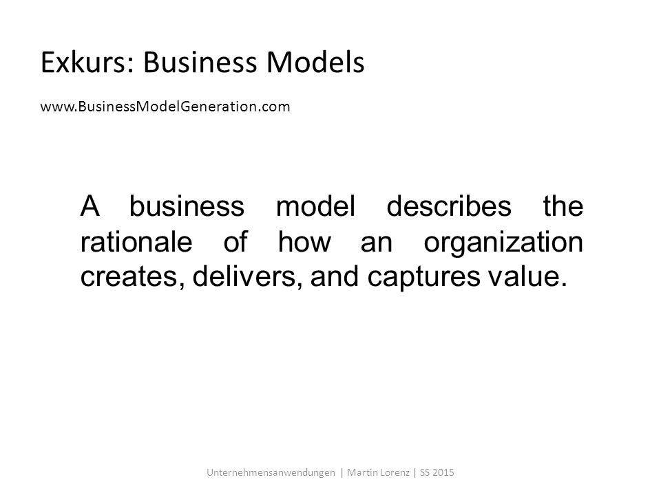 Exkurs: Business Models www.BusinessModelGeneration.com Unternehmensanwendungen | Martin Lorenz | SS 2015 A business model describes the rationale of