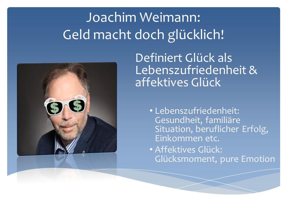 Joachim Weimann: Geld macht doch glücklich! Definiert Glück als Lebenszufriedenheit & affektives Glück Lebenszufriedenheit: Gesundheit, familiäre Situ