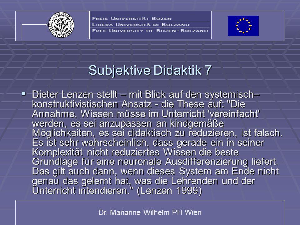 Dr. Marianne Wilhelm PH Wien Subjektive Didaktik 7  Dieter Lenzen stellt – mit Blick auf den systemisch– konstruktivistischen Ansatz - die These auf:
