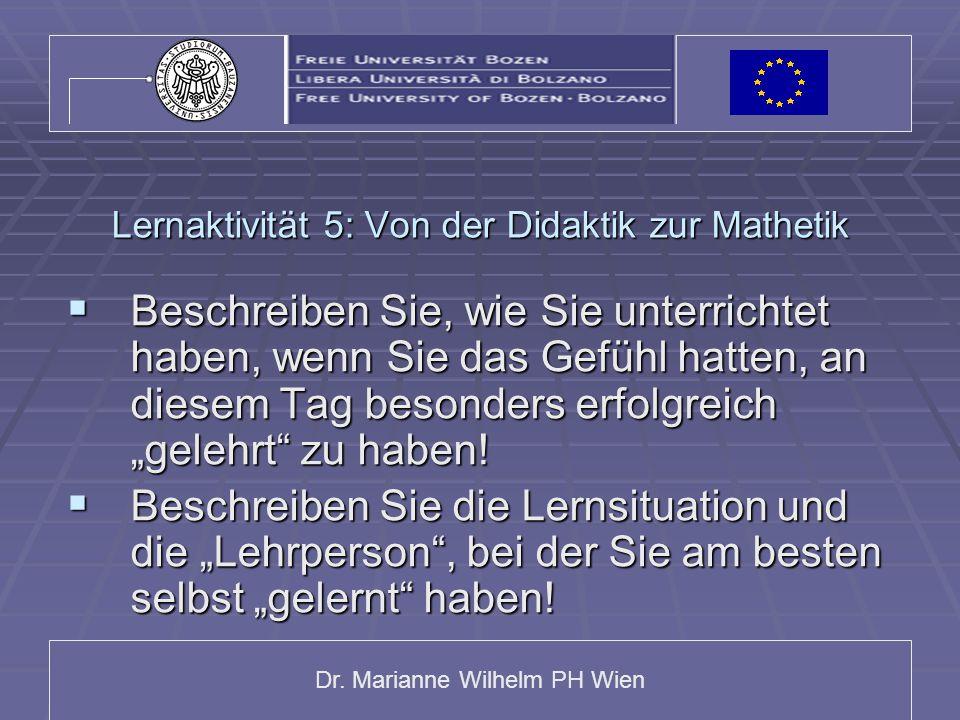 Dr. Marianne Wilhelm PH Wien Lernaktivität 5: Von der Didaktik zur Mathetik  Beschreiben Sie, wie Sie unterrichtet haben, wenn Sie das Gefühl hatten,