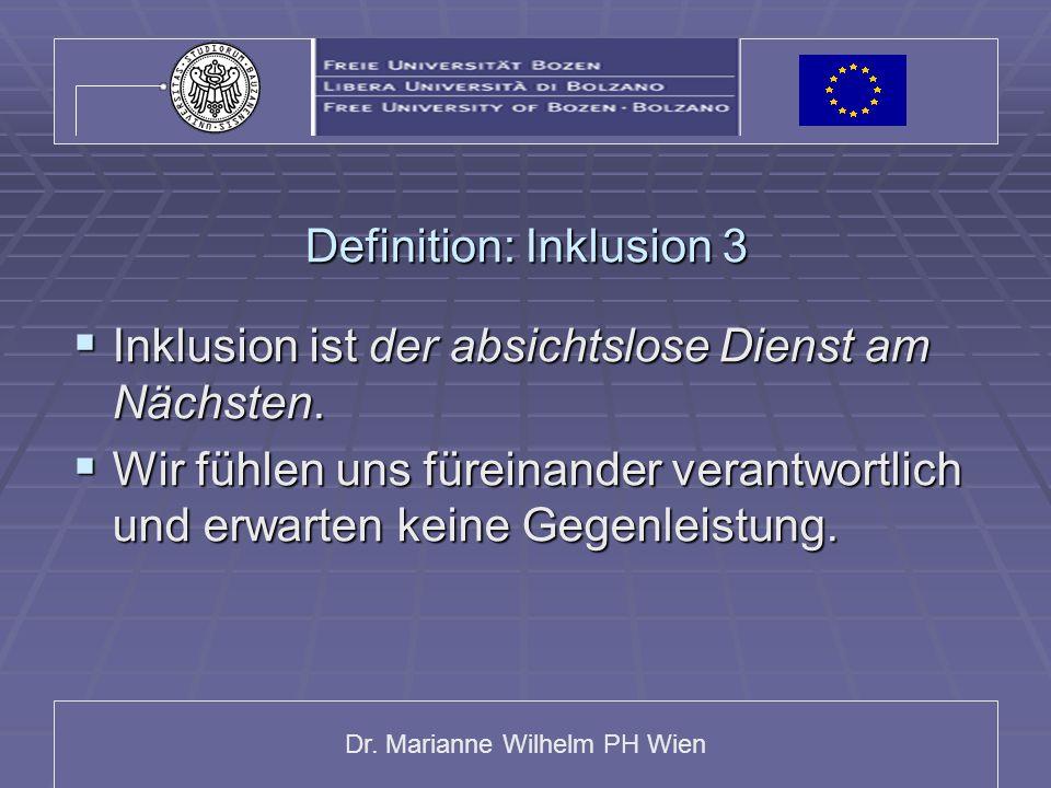Dr. Marianne Wilhelm PH Wien Definition: Inklusion 3  Inklusion ist der absichtslose Dienst am Nächsten.  Wir fühlen uns füreinander verantwortlich