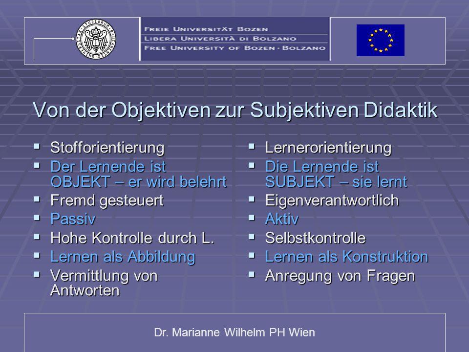 Dr. Marianne Wilhelm PH Wien Von der Objektiven zur Subjektiven Didaktik  Stofforientierung  Der Lernende ist OBJEKT – er wird belehrt  Fremd geste