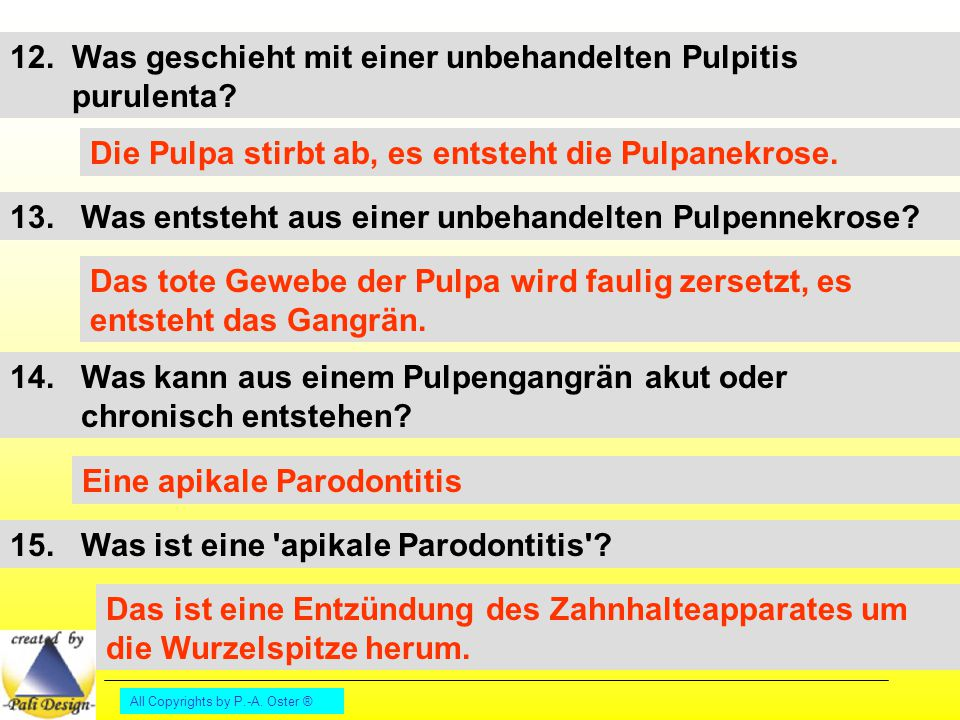 All Copyrights by P.-A. Oster ® 12. Was geschieht mit einer unbehandelten Pulpitis purulenta? Die Pulpa stirbt ab, es entsteht die Pulpanekrose. 13. W