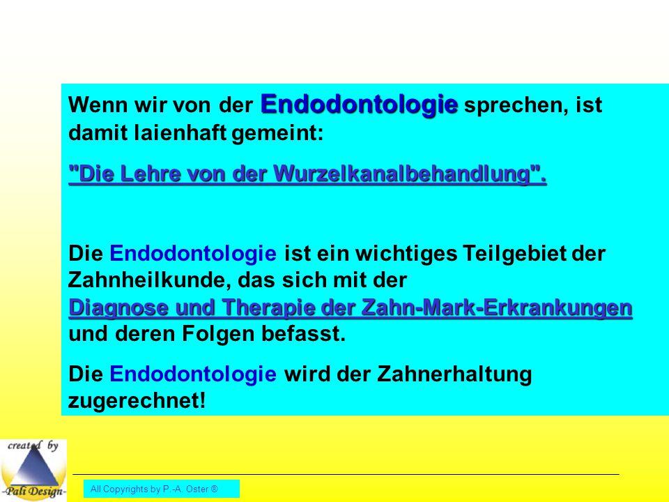 All Copyrights by P.-A. Oster ® Endodontologie Wenn wir von der Endodontologie sprechen, ist damit laienhaft gemeint: