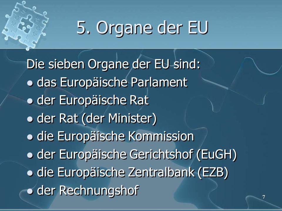 5. Organe der EU Die sieben Organe der EU sind: das Europäische Parlament der Europäische Rat der Rat (der Minister) die Europäische Kommission der Eu