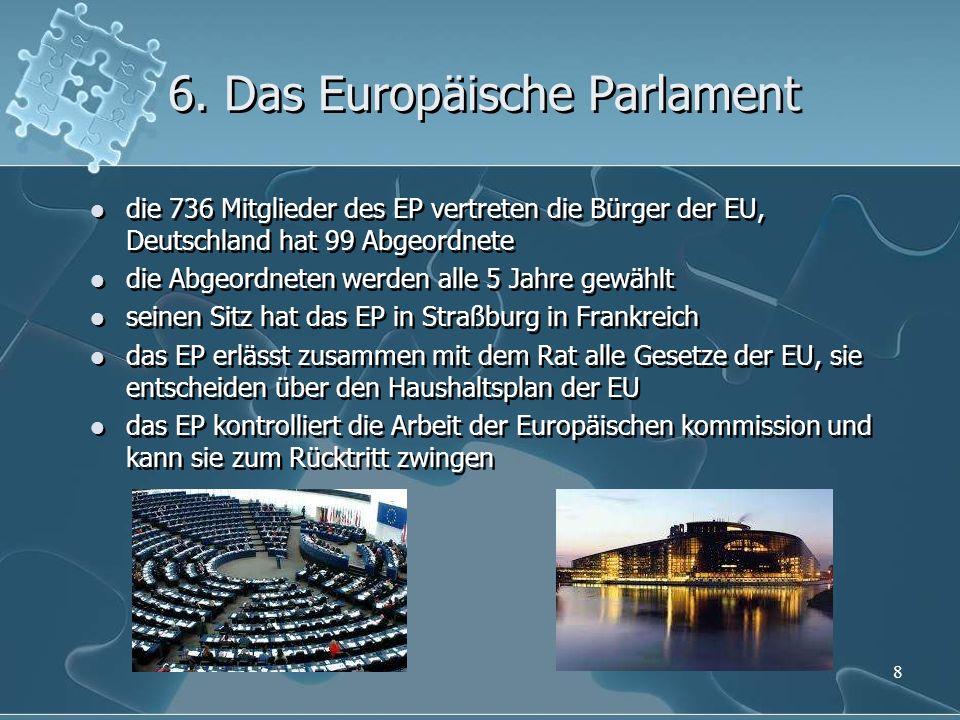 6. Das Europäische Parlament die 736 Mitglieder des EP vertreten die Bürger der EU, Deutschland hat 99 Abgeordnete die Abgeordneten werden alle 5 Jahr