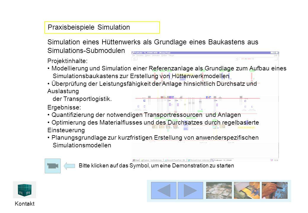 Kontakt Simulation eines Hüttenwerks als Grundlage eines Baukastens aus Simulations-Submodulen Ergebnisse: Quantifizierung der notwendigen Transportressourcen und Anlagen Optimierung des Materialflusses und des Durchsatzes durch regelbasierte Einsteuerung Planungsgrundlage zur kurzfristigen Erstellung von anwenderspezifischen Simulationsmodellen Projektinhalte: Modellierung und Simulation einer Referenzanlage als Grundlage zum Aufbau eines Simulationsbaukastens zur Erstellung von Hüttenwerkmodellen Überprüfung der Leistungsfähigkeit der Anlage hinsichtlich Durchsatz und Auslastung der Transportlogistik.