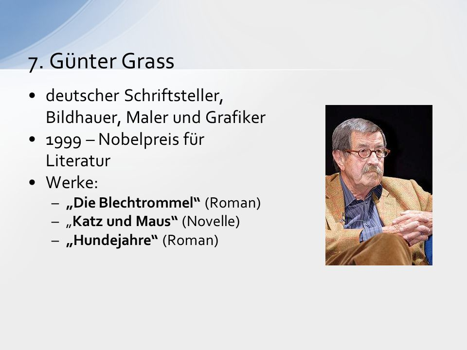 """7. Günter Grass deutscher Schriftsteller, Bildhauer, Maler und Grafiker 1999 – Nobelpreis für Literatur Werke: –""""Die Blechtrommel"""" (Roman) –""""Katz und"""