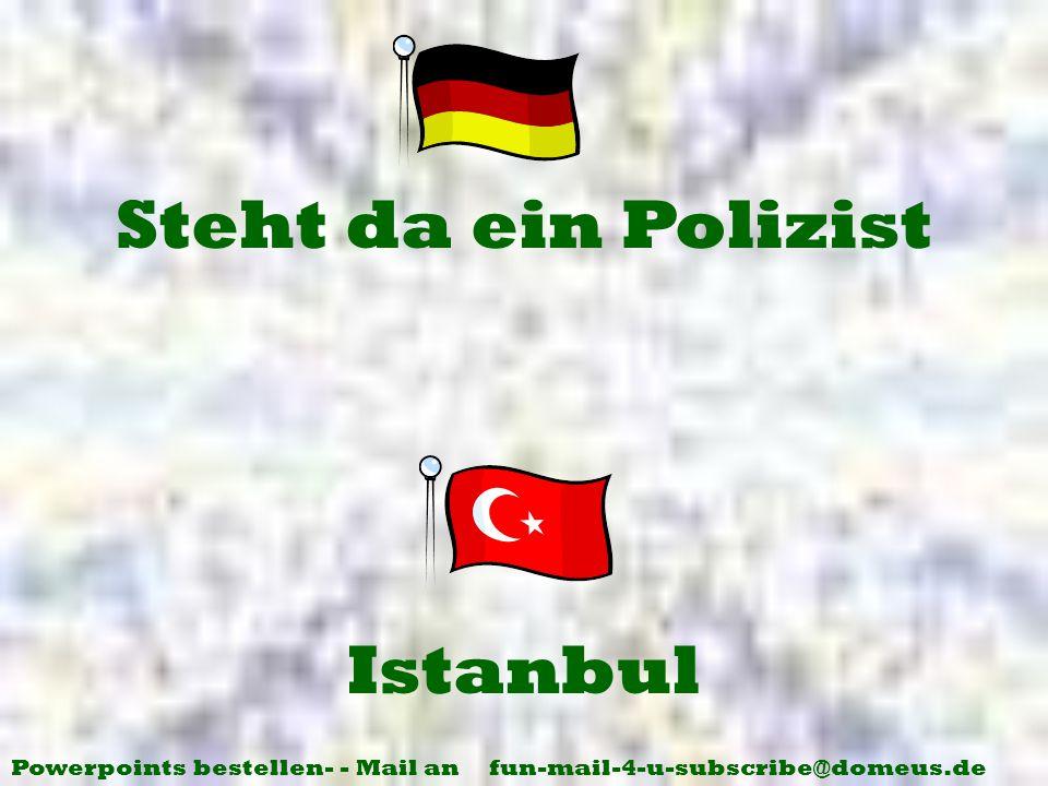 Powerpoints bestellen- - Mail an fun-mail-4-u-subscribe@domeus.de Istanbul Steht da ein Polizist