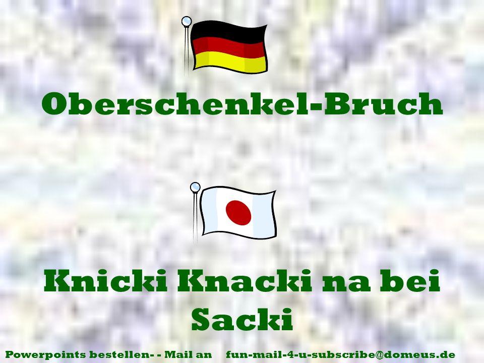 Powerpoints bestellen- - Mail an fun-mail-4-u-subscribe@domeus.de Knicki Knacki na bei Sacki Oberschenkel-Bruch