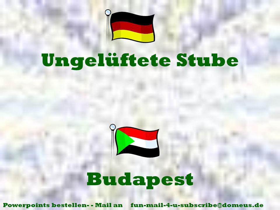 Powerpoints bestellen- - Mail an fun-mail-4-u-subscribe@domeus.de Budapest Ungelüftete Stube