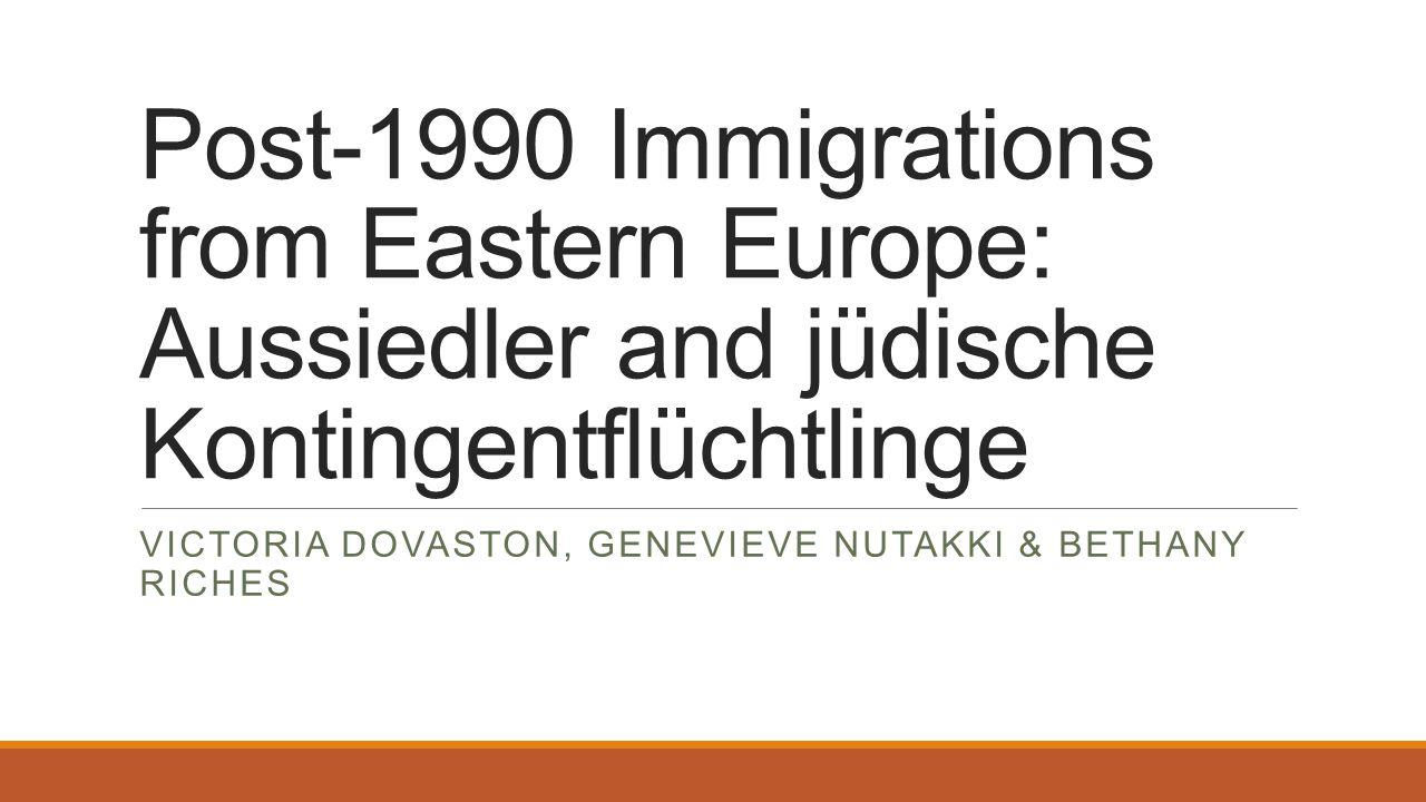 Post-1990 Immigrations from Eastern Europe: Aussiedler and jüdische Kontingentflüchtlinge VICTORIA DOVASTON, GENEVIEVE NUTAKKI & BETHANY RICHES