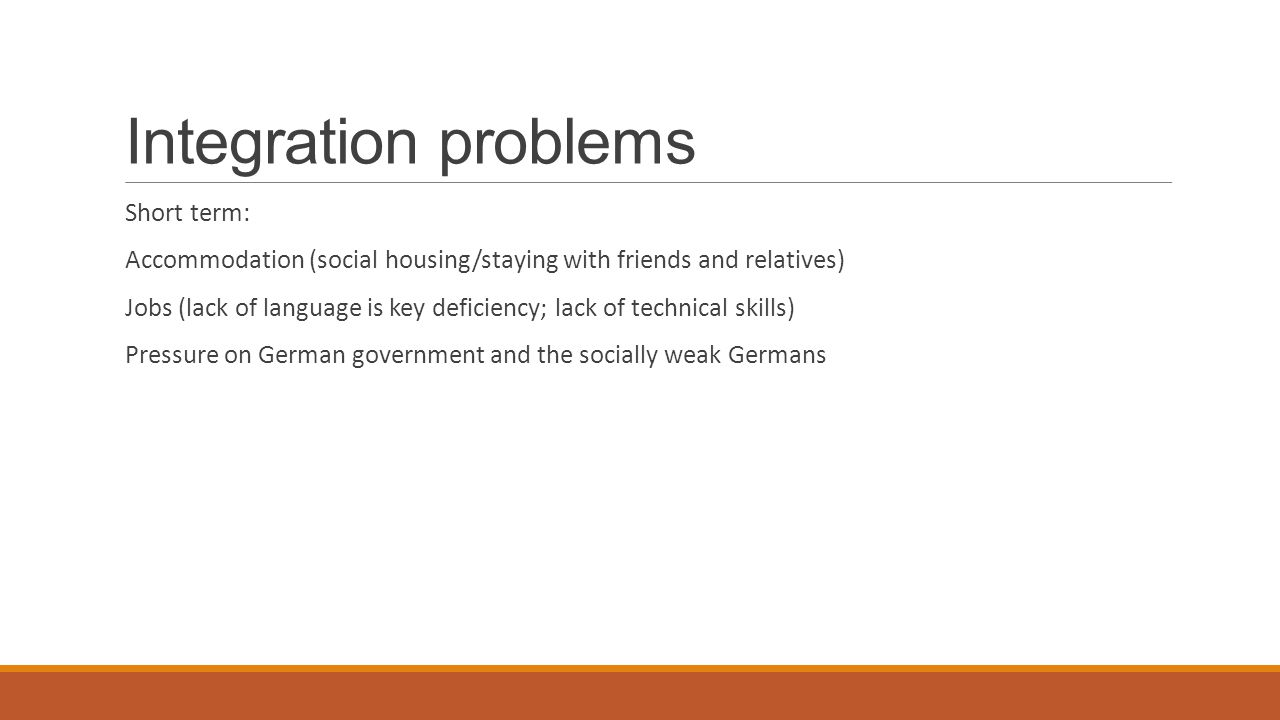 Integration problems Short term: Accommodation (social housing/staying with friends and relatives) Jobs (lack of language is key deficiency; lack of t