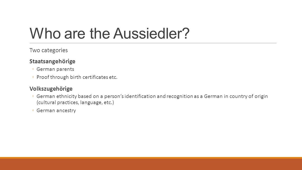 Who are the Aussiedler? Two categories Staatsangehörige ◦German parents ◦Proof through birth certificates etc. Volkszugehörige ◦German ethnicity based