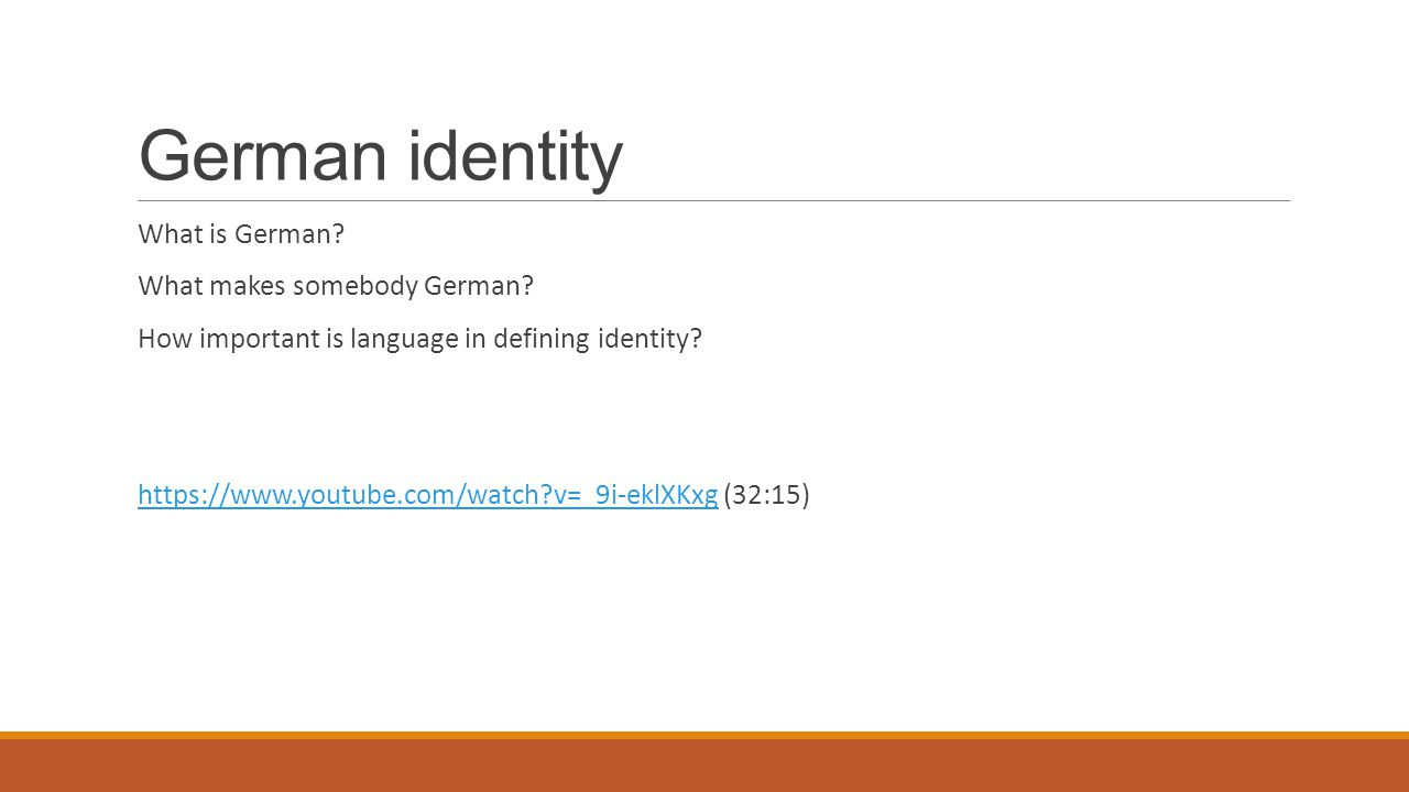 German identity What is German? What makes somebody German? How important is language in defining identity? https://www.youtube.com/watch?v=_9i-eklXKx