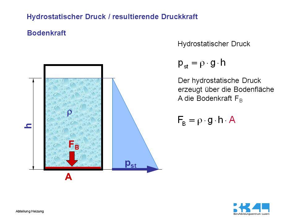Abteilung Heizung Hydrostatischer Druck / resultierende Druckkraft Hydrostatischer Druck p st A FBFB Der hydrostatische Druck erzeugt über die Bodenfl