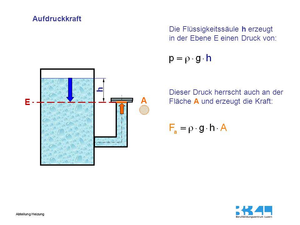 Abteilung Heizung Aufdruckkraft h A E Die Flüssigkeitssäule h erzeugt in der Ebene E einen Druck von: Dieser Druck herrscht auch an der Fläche A und e